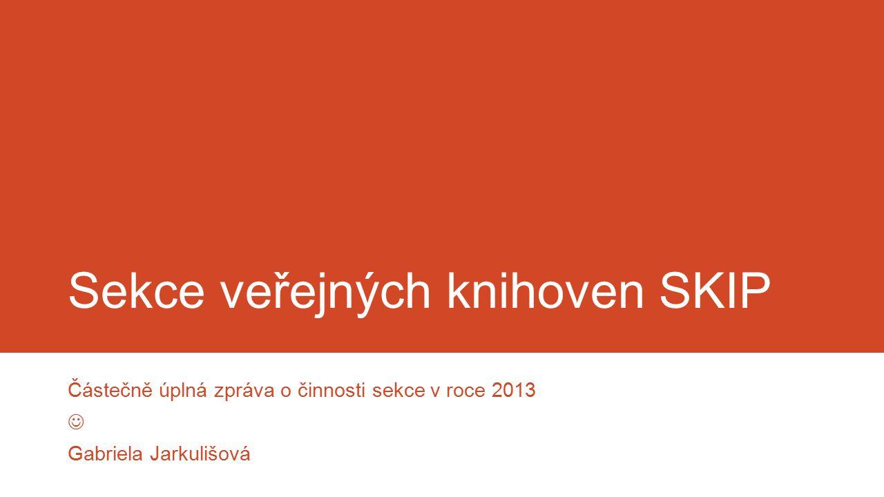 Sekce veřejných knihoven SKIP Částečně úplná zpráva o činnosti sekce v roce 2013 Gabriela Jarkulišová