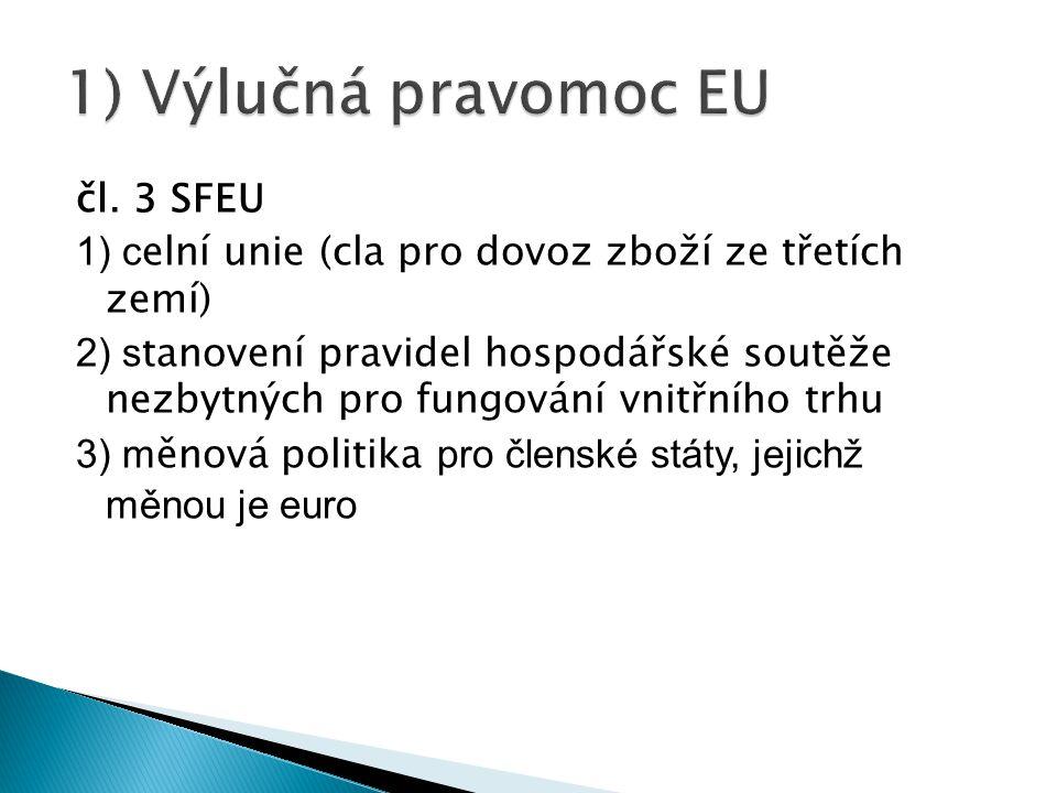 čl. 3 SFEU 1) c elní unie (cla pro dovoz zboží ze třetích zemí) 2) s tanovení pravidel hospodářské soutěže nezbytných pro fungování vnitřního trhu 3)