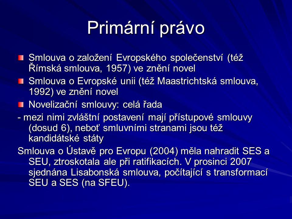 Primární právo Smlouva o založení Evropského společenství (též Římská smlouva, 1957) ve znění novel Smlouva o Evropské unii (též Maastrichtská smlouva, 1992) ve znění novel Novelizační smlouvy: celá řada - mezi nimi zvláštní postavení mají přístupové smlouvy (dosud 6), neboť smluvními stranami jsou též kandidátské státy Smlouva o Ústavě pro Evropu (2004) měla nahradit SES a SEU, ztroskotala ale při ratifikacích.