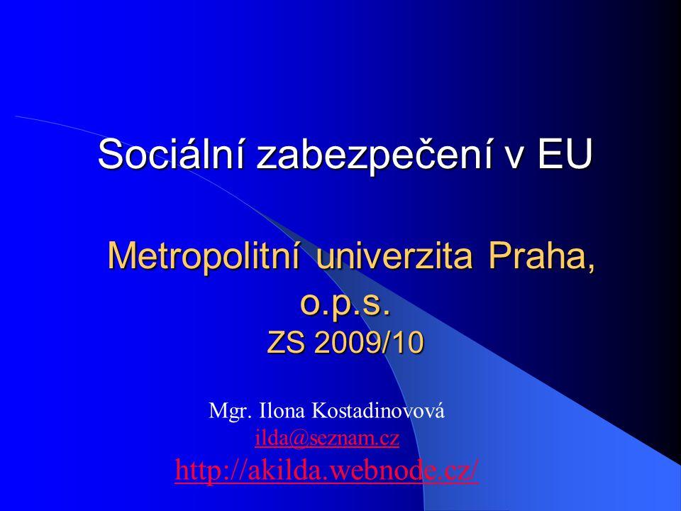 Sociální zabezpečení v EU Metropolitní univerzita Praha, o.p.s. ZS 2009/10 Mgr. Ilona Kostadinovová ilda@seznam.cz http://akilda.webnode.cz/