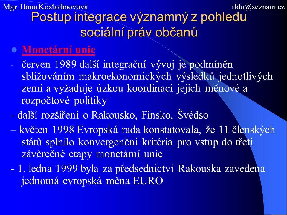 Postup integrace významný z pohledu sociální práv občanů Monetární unie - červen 1989 další integrační vývoj je podmíněn sbližováním makroekonomických výsledků jednotlivých zemí a vyžaduje úzkou koordinaci jejich měnové a rozpočtové politiky - další rozšíření o Rakousko, Finsko, Švédso – květen 1998 Evropská rada konstatovala, že 11 členských států splnilo konvergenční kritéria pro vstup do třetí závěrečné etapy monetární unie - 1.