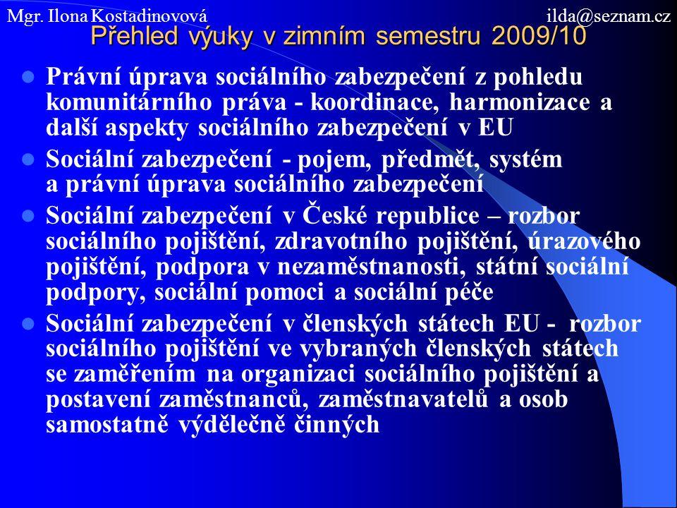 Přehled výuky v zimním semestru 2009/10 Právní úprava sociálního zabezpečení z pohledu komunitárního práva - koordinace, harmonizace a další aspekty sociálního zabezpečení v EU Sociální zabezpečení - pojem, předmět, systém a právní úprava sociálního zabezpečení Sociální zabezpečení v České republice – rozbor sociálního pojištění, zdravotního pojištění, úrazového pojištění, podpora v nezaměstnanosti, státní sociální podpory, sociální pomoci a sociální péče Sociální zabezpečení v členských státech EU - rozbor sociálního pojištění ve vybraných členských státech se zaměřením na organizaci sociálního pojištění a postavení zaměstnanců, zaměstnavatelů a osob samostatně výdělečně činných Mgr.