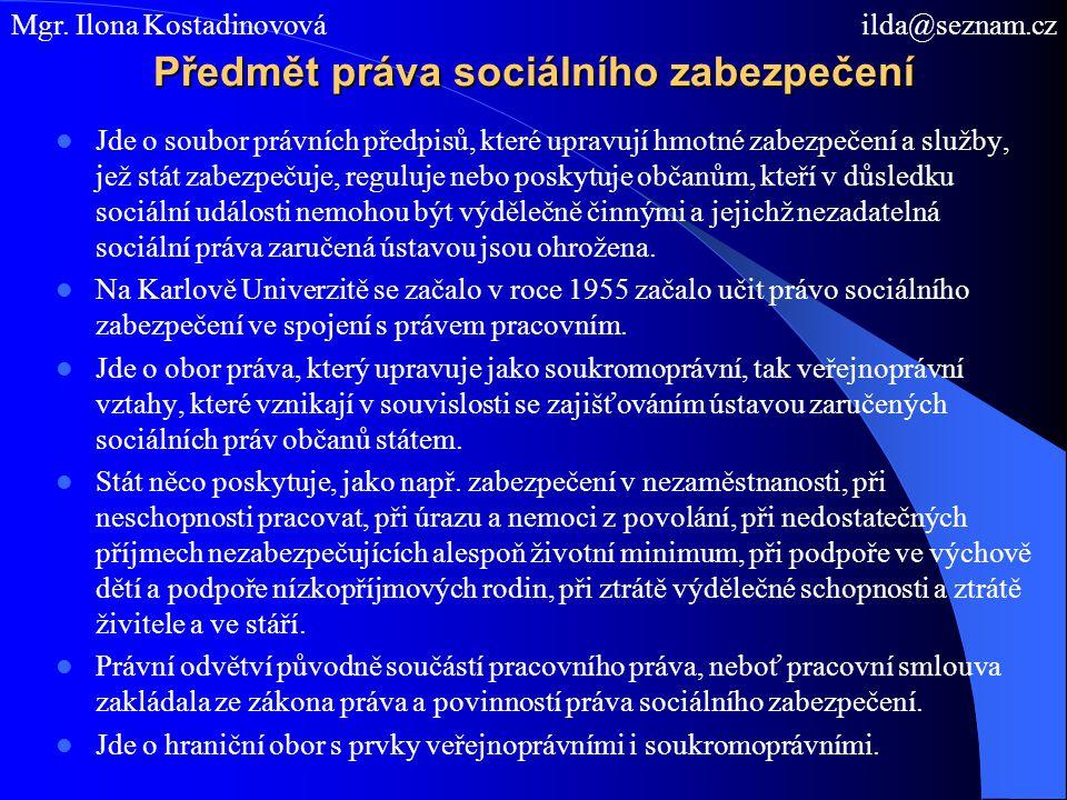 Předmět práva sociálního zabezpečení Jde o soubor právních předpisů, které upravují hmotné zabezpečení a služby, jež stát zabezpečuje, reguluje nebo poskytuje občanům, kteří v důsledku sociální události nemohou být výdělečně činnými a jejichž nezadatelná sociální práva zaručená ústavou jsou ohrožena.