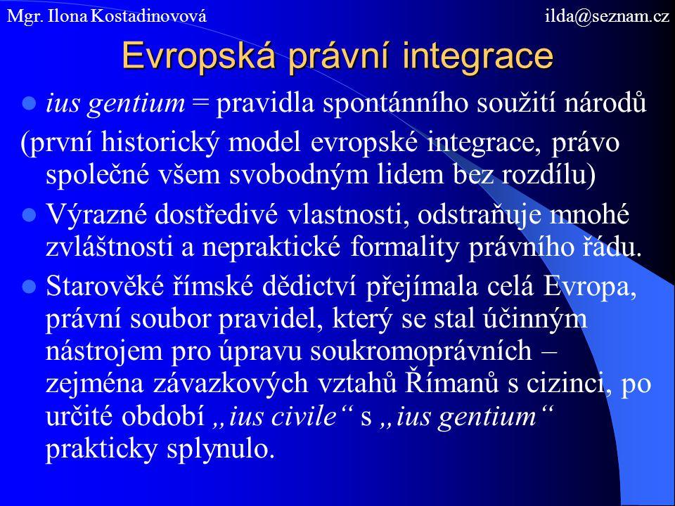 Evropská právní integrace ius gentium = pravidla spontánního soužití národů (první historický model evropské integrace, právo společné všem svobodným lidem bez rozdílu) Výrazné dostředivé vlastnosti, odstraňuje mnohé zvláštnosti a nepraktické formality právního řádu.
