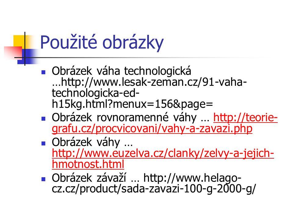 Použité obrázky Obrázek váha technologická …http://www.lesak-zeman.cz/91-vaha- technologicka-ed- h15kg.html?menux=156&page= Obrázek rovnoramenné váhy