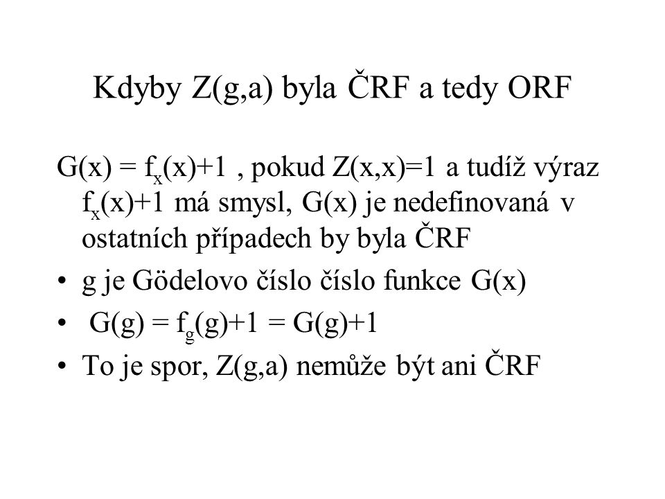 Kdyby Z(g,a) byla ČRF a tedy ORF G(x) = f x (x)+1, pokud Z(x,x)=1 a tudíž výraz f x (x)+1 má smysl, G(x) je nedefinovaná v ostatních případech by byla ČRF g je Gödelovo číslo číslo funkce G(x) G(g) = f g (g)+1 = G(g)+1 To je spor, Z(g,a) nemůže být ani ČRF