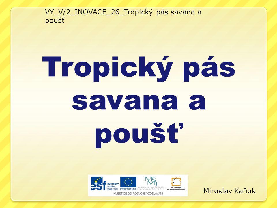 VY_V/2_INOVACE_26_Tropický pás savana a poušť Tropický pás savana a poušť Miroslav Kaňok