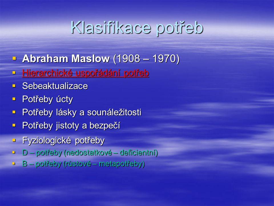 Klasifikace potřeb  Abraham Maslow (1908 – 1970)  Hierarchické uspořádání potřeb  Sebeaktualizace  Potřeby úcty  Potřeby lásky a sounáležitosti  Potřeby jistoty a bezpečí  Fyziologické potřeby  D – potřeby (nedostatkové – deficientní)  B – potřeby (růstové – metapotřeby)