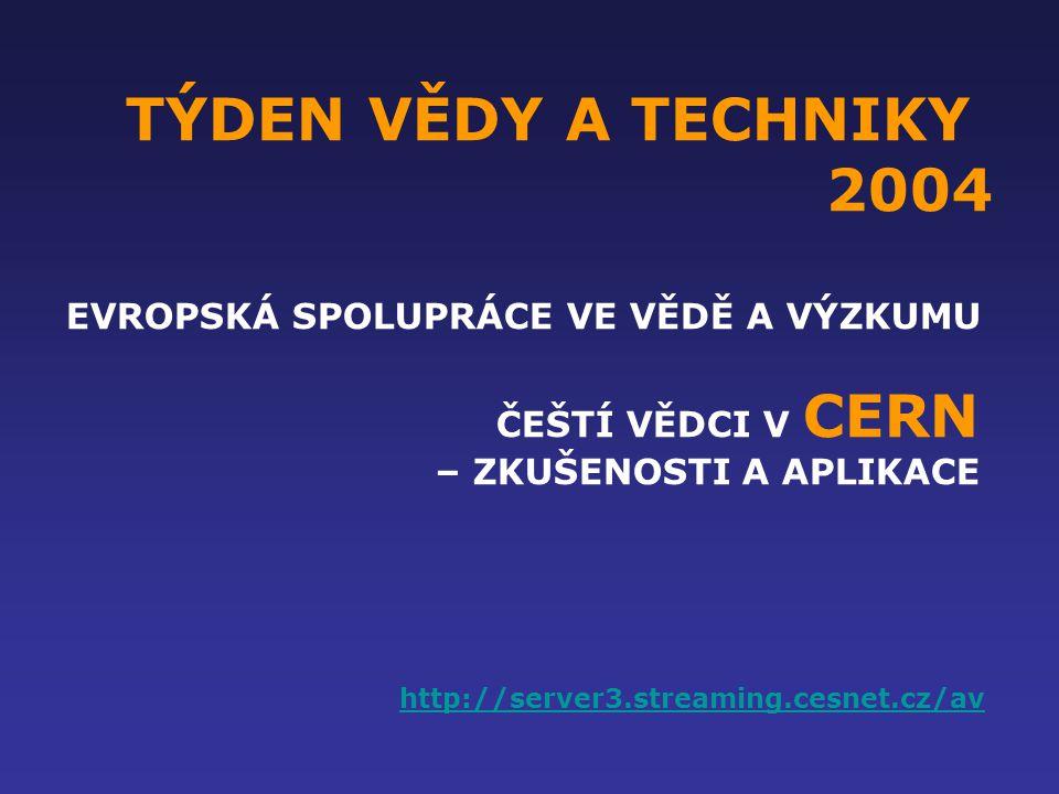 TÝDEN VĚDY A TECHNIKY 2004 EVROPSKÁ SPOLUPRÁCE VE VĚDĚ A VÝZKUMU ČEŠTÍ VĚDCI V CERN – ZKUŠENOSTI A APLIKACE http://server3.streaming.cesnet.cz/av