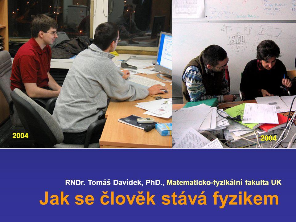 RNDr. Tomáš Davídek, PhD., Matematicko-fyzikální fakulta UK Jak se člověk stává fyzikem 2004