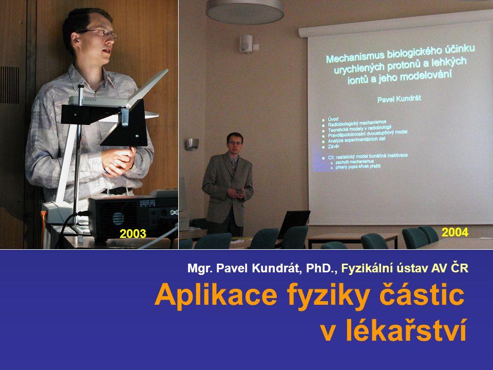 Mgr. Pavel Kundrát, PhD., Fyzikální ústav AV ČR Aplikace fyziky částic v lékařství 2003 2004