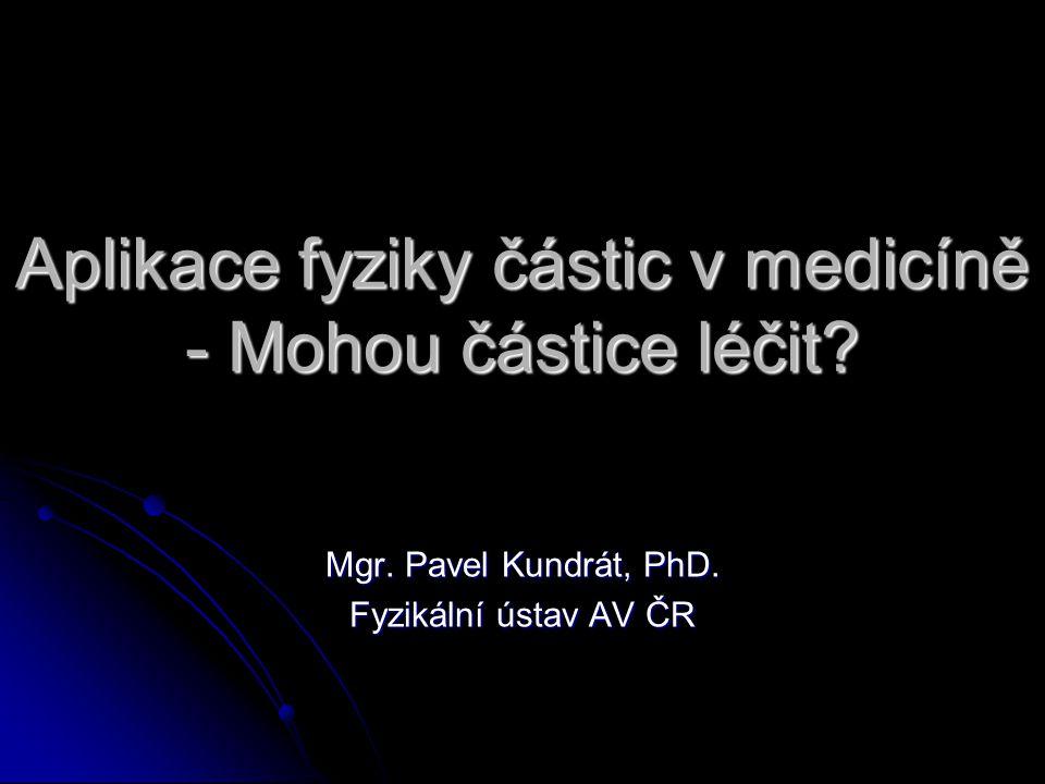 Aplikace fyziky částic v medicíně - Mohou částice léčit? Mgr. Pavel Kundrát, PhD. Fyzikální ústav AV ČR