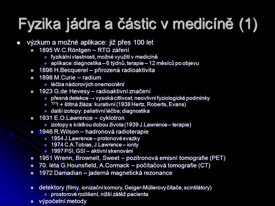 Fyzika jádra a částic v medicíně (1) výzkum a možné aplikace: již přes 100 let výzkum a možné aplikace: již přes 100 let 1895 W.C.Röntgen – RTG záření