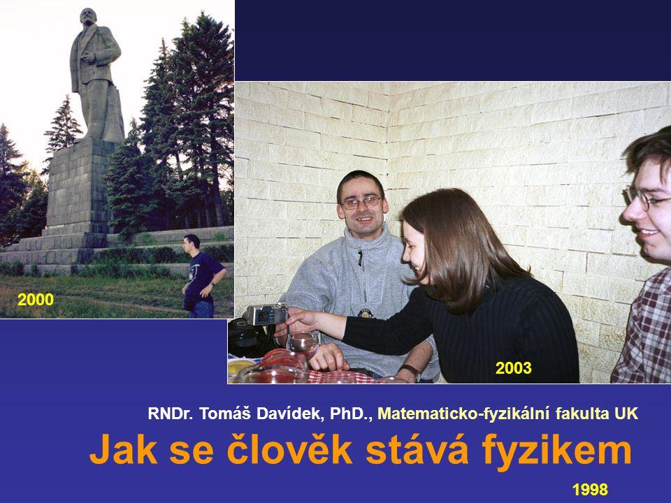 RNDr. Tomáš Davídek, PhD., Matematicko-fyzikální fakulta UK Jak se člověk stává fyzikem 1998 2003