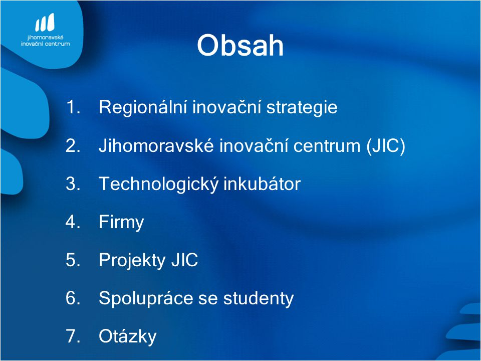 Obsah 1. Regionální inovační strategie 2. Jihomoravské inovační centrum (JIC) 3. Technologický inkubátor 4. Firmy 5. Projekty JIC 6. Spolupráce se stu