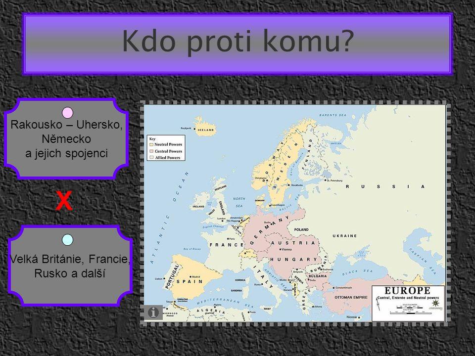 Kdo proti komu? Rakousko – Uhersko, Německo a jejich spojenci Velká Británie, Francie, Rusko a další X