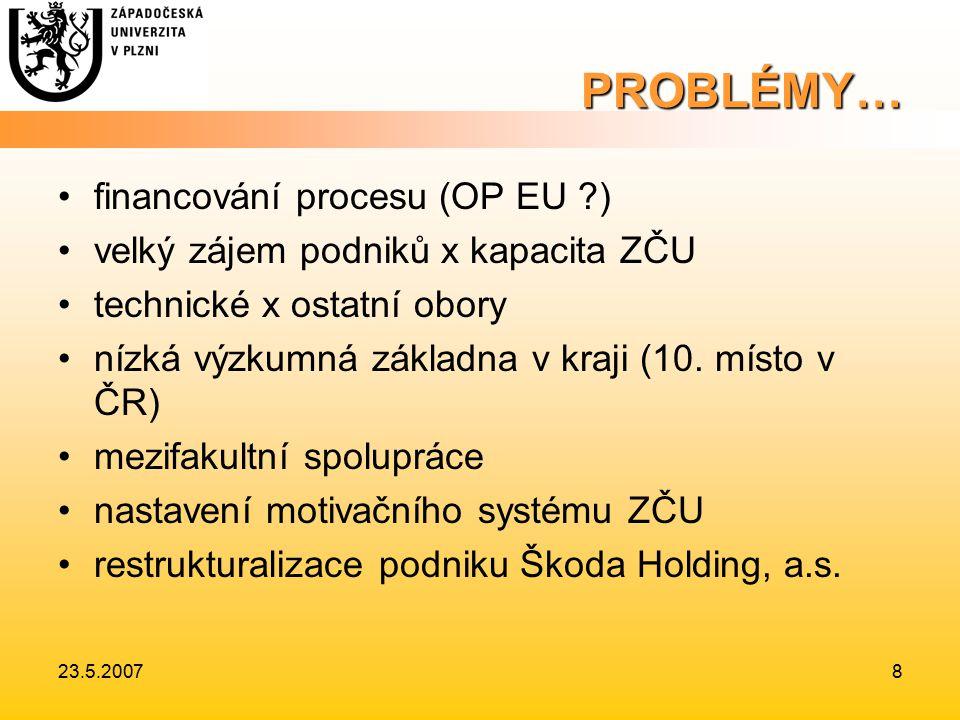 23.5.20078 PROBLÉMY… financování procesu (OP EU ) velký zájem podniků x kapacita ZČU technické x ostatní obory nízká výzkumná základna v kraji (10.