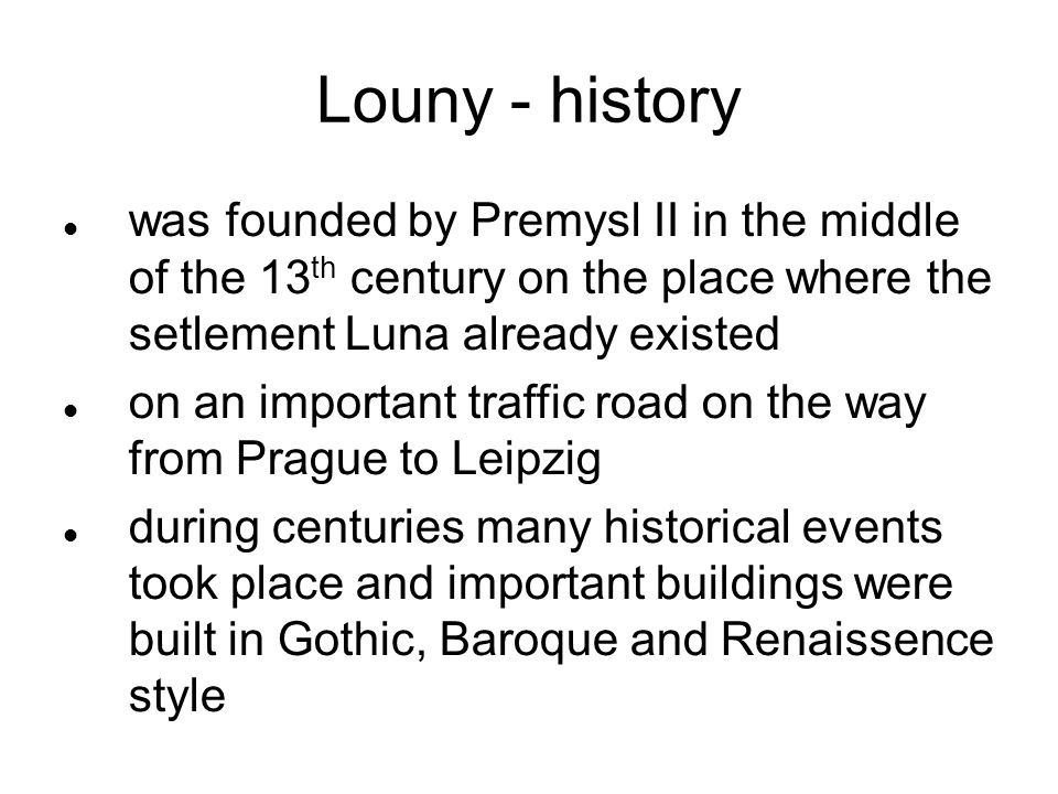 Louny - history was founded by Premysl II in the middle of the 13 th century on the place where the setlement Luna already existed on an important traffic road on the way from Prague to Leipzig during centuries many historical events took place and important buildings were built in Gothic, Baroque and Renaissence style