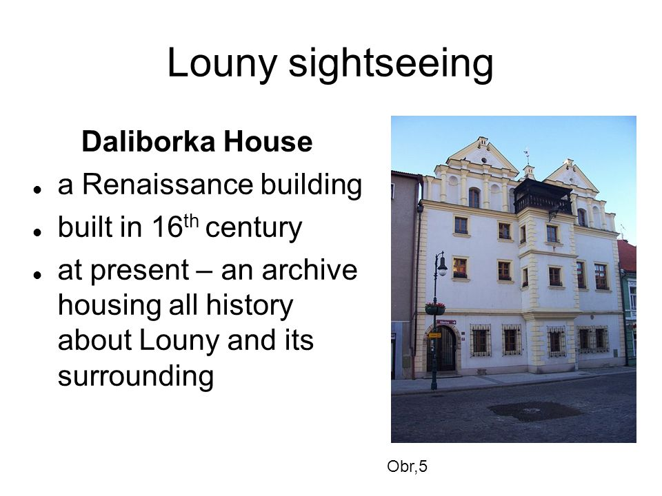 Louny sightseeing Daliborka House a Renaissance building built in 16 th century at present – an archive housing all history about Louny and its surrounding Obr,5