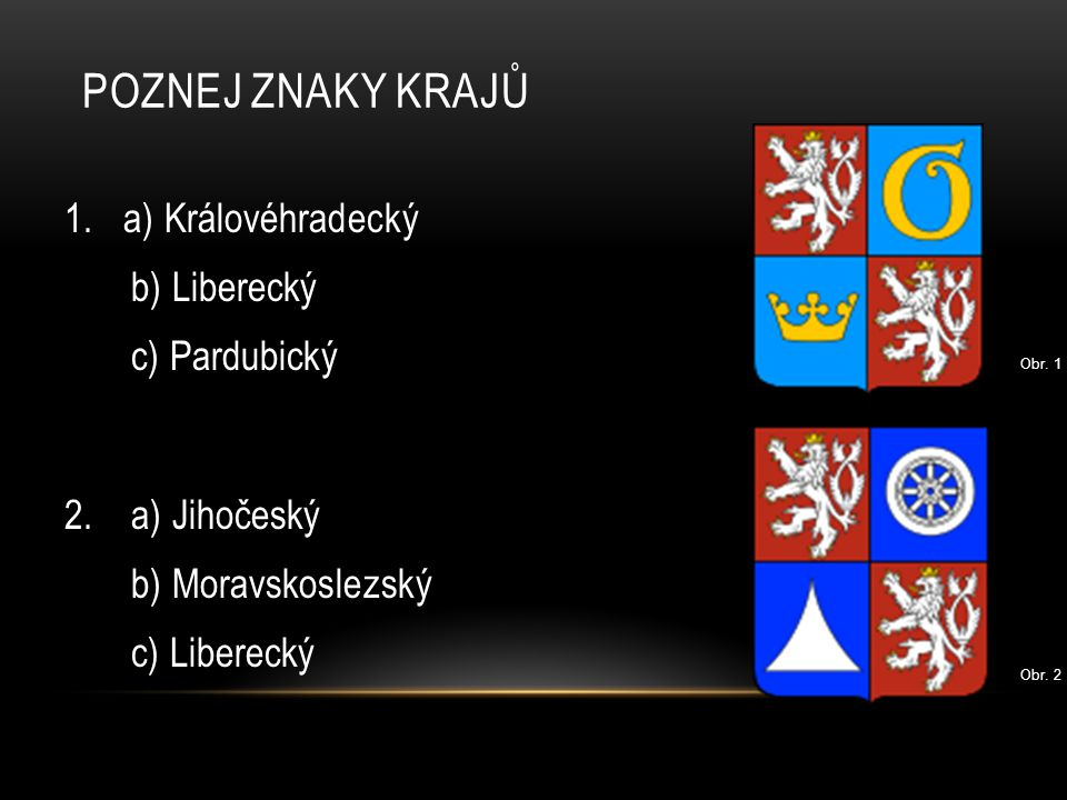POZNEJ ZNAKY KRAJŮ 1. a) Královéhradecký b) Liberecký c) Pardubický 2. a) Jihočeský b) Moravskoslezský c) Liberecký Obr. 1 Obr. 2