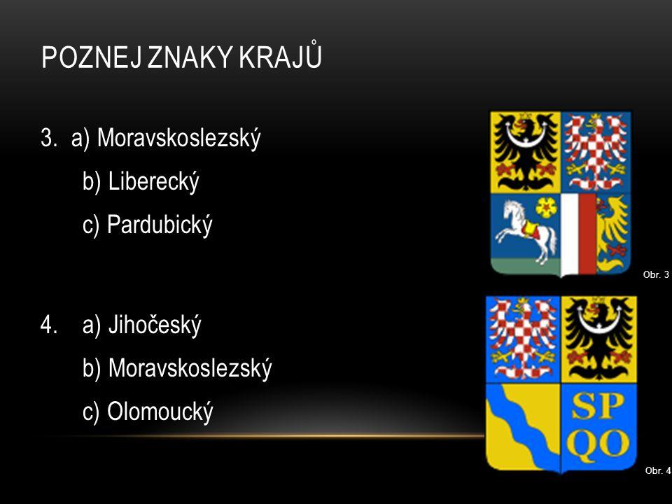 POZNEJ ZNAKY KRAJŮ 3. a) Moravskoslezský b) Liberecký c) Pardubický 4. a) Jihočeský b) Moravskoslezský c) Olomoucký Obr. 3 Obr. 4