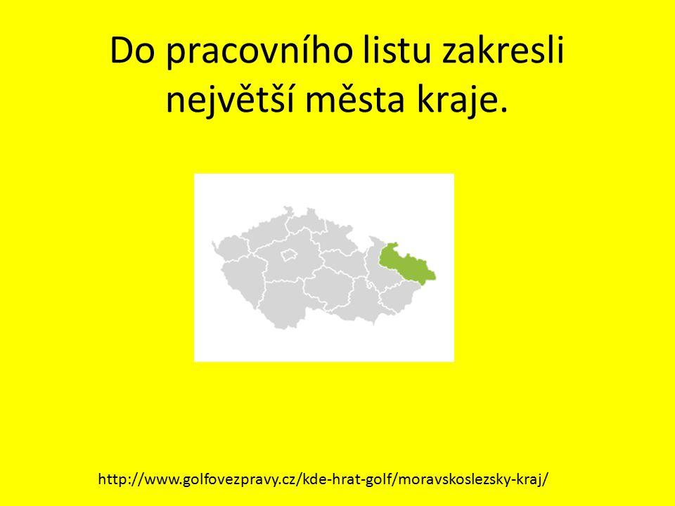 Do pracovního listu zakresli největší města kraje. http://www.golfovezpravy.cz/kde-hrat-golf/moravskoslezsky-kraj/
