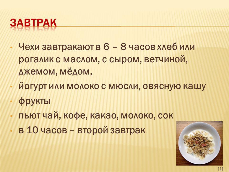 Чехи завтракают в 6 – 8 часов хлеб или рогалик с маслом, с сыром, ветчиной, джемом, мёдом, йогурт или молоко с мюсли, овясную кашу фрукты пьют чай, кофе, какао, молоко, сок в 10 часов – второй завтрак [1]