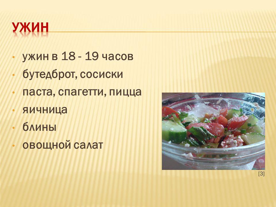 ужин в 18 - 19 часов бутедброт, сосиски паста, спагетти, пицца яичница блины овощной салат [3]