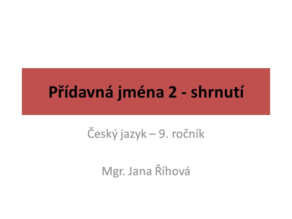 Přídavná jména 2 - shrnutí Český jazyk – 9. ročník Mgr. Jana Říhová