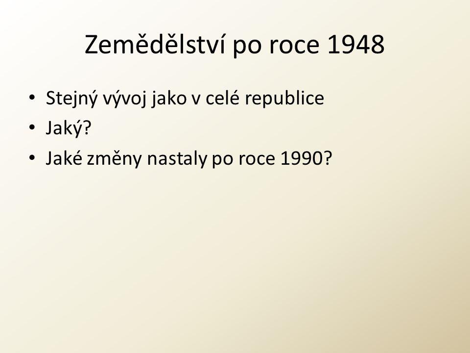 Zemědělství po roce 1948 Stejný vývoj jako v celé republice Jaký? Jaké změny nastaly po roce 1990?