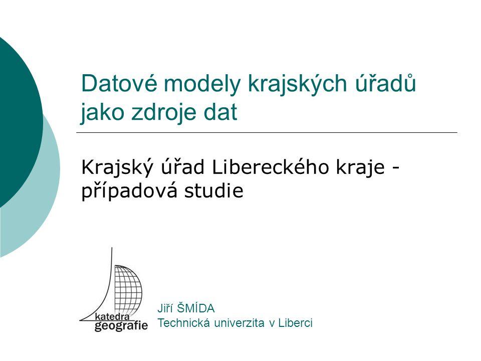 Datové modely krajských úřadů jako zdroje dat Krajský úřad Libereckého kraje - případová studie Jiří ŠMÍDA Technická univerzita v Liberci