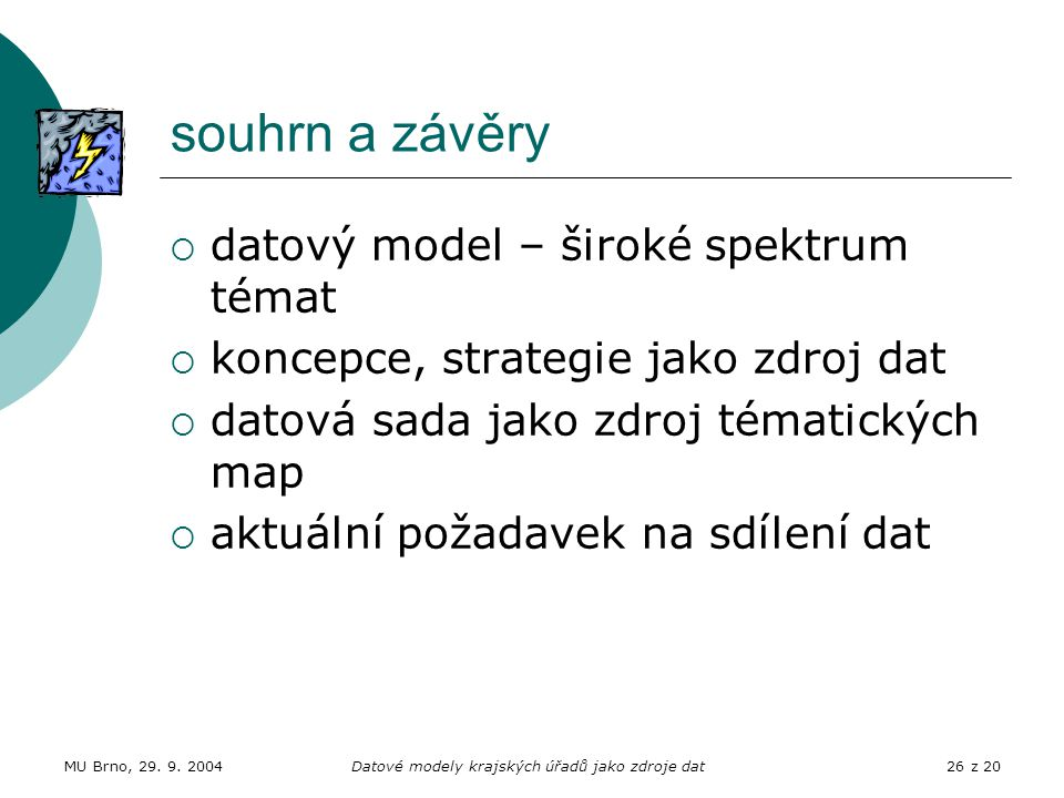 MU Brno, 29. 9. 2004Datové modely krajských úřadů jako zdroje dat26 z 20 souhrn a závěry  datový model – široké spektrum témat  koncepce, strategie