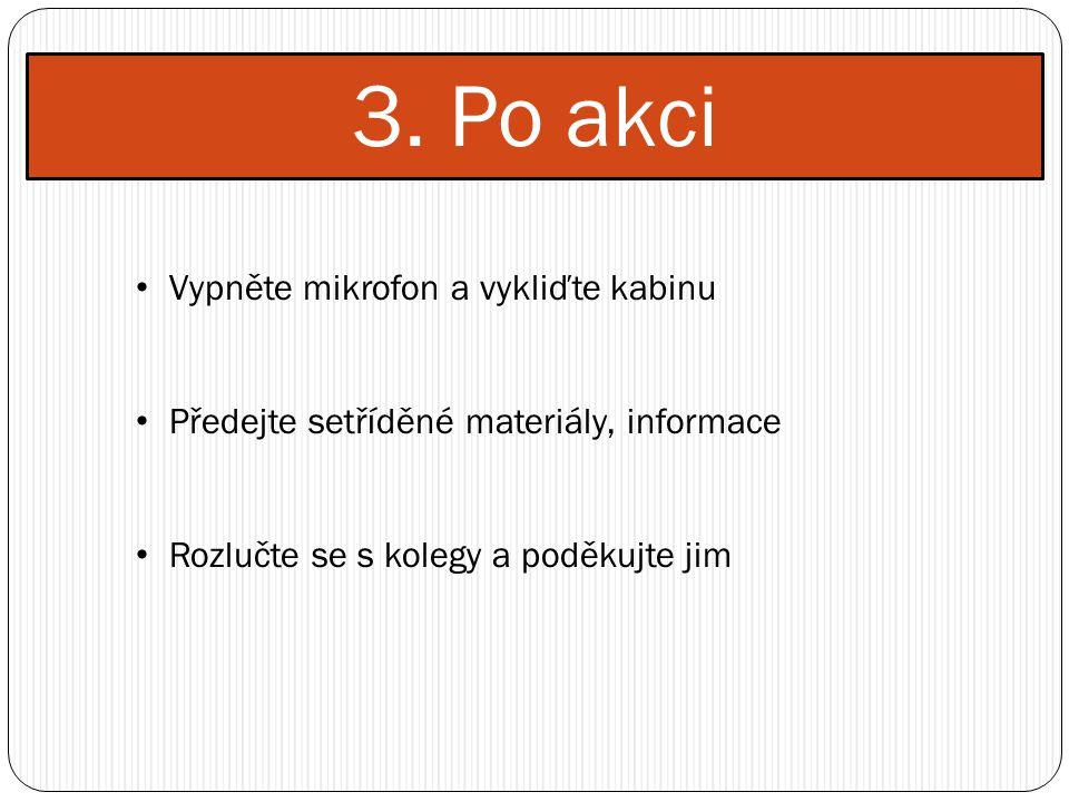 3. Po akci Vypněte mikrofon a vykliďte kabinu Předejte setříděné materiály, informace Rozlučte se s kolegy a poděkujte jim