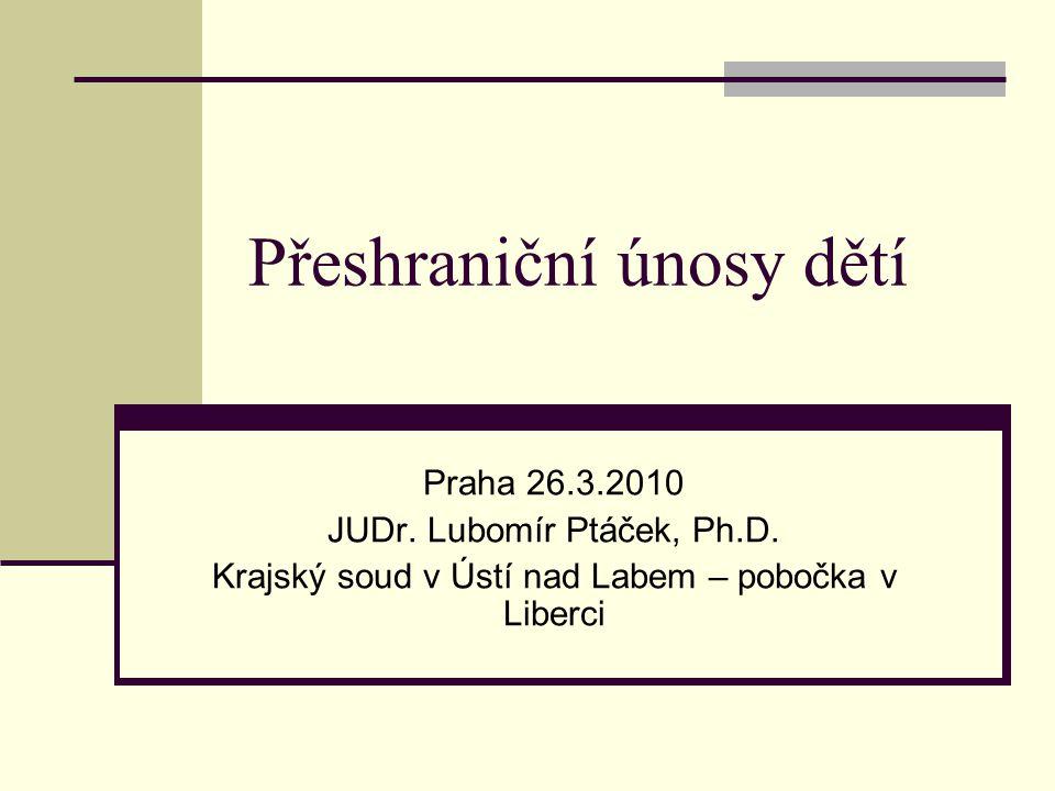 Přeshraniční únosy dětí Praha 26.3.2010 JUDr. Lubomír Ptáček, Ph.D. Krajský soud v Ústí nad Labem – pobočka v Liberci