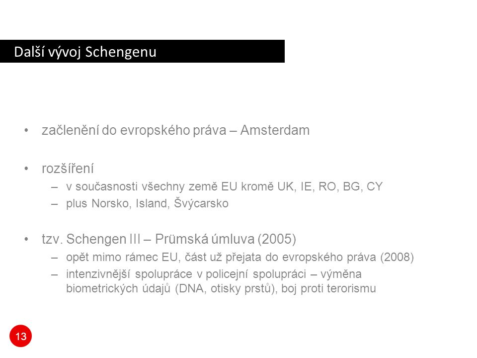 13 Další vývoj Schengenu začlenění do evropského práva – Amsterdam rozšíření –v současnosti všechny země EU kromě UK, IE, RO, BG, CY –plus Norsko, Island, Švýcarsko tzv.
