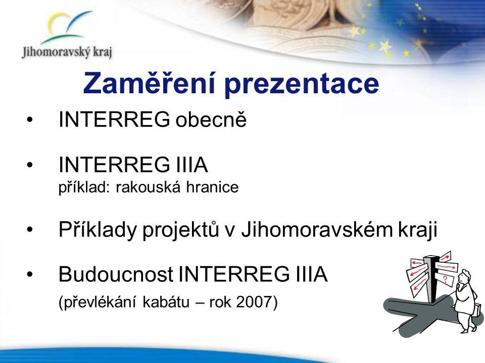 Zaměření prezentace INTERREG obecně INTERREG IIIA příklad: rakouská hranice Příklady projektů v Jihomoravském kraji Budoucnost INTERREG IIIA (převlékání kabátu – rok 2007)