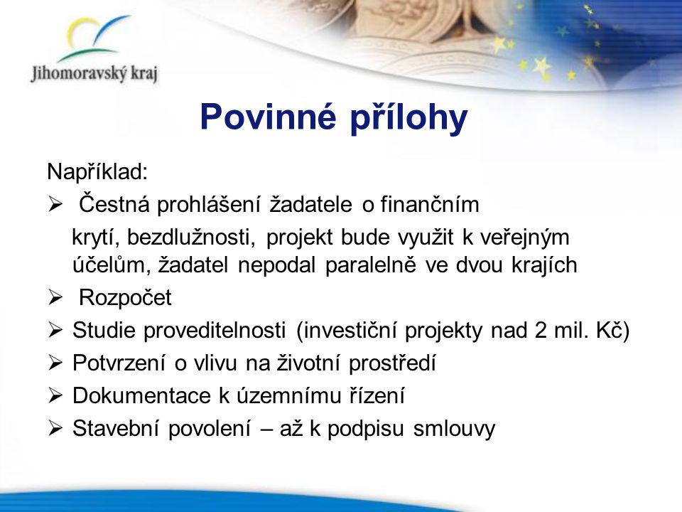 Povinné přílohy Například:  Čestná prohlášení žadatele o finančním krytí, bezdlužnosti, projekt bude využit k veřejným účelům, žadatel nepodal paralelně ve dvou krajích  Rozpočet  Studie proveditelnosti (investiční projekty nad 2 mil.