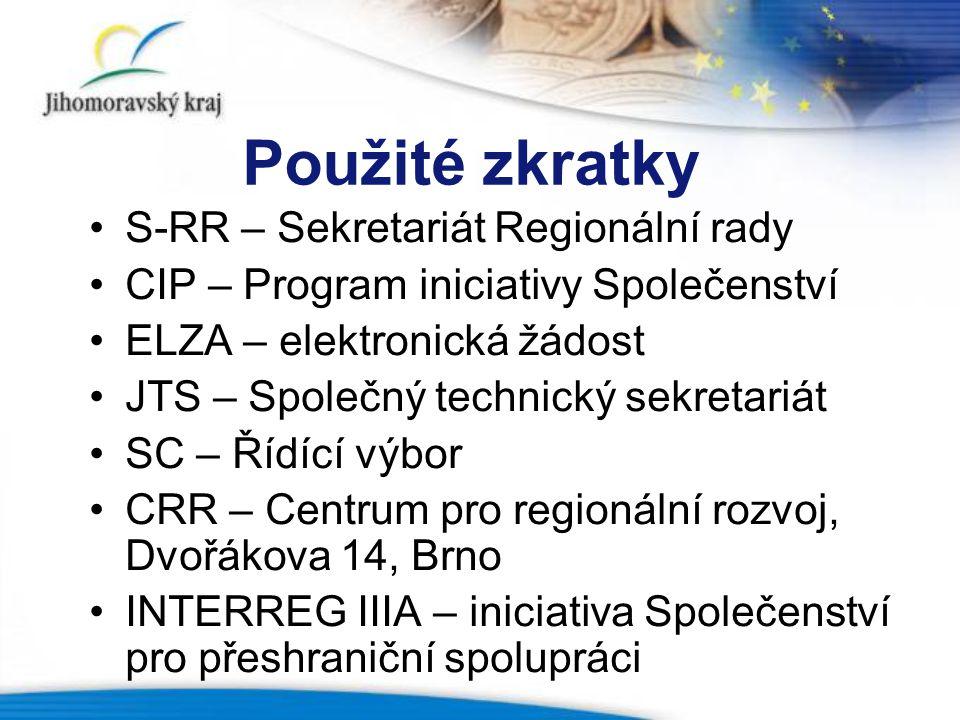 Použité zkratky S-RR – Sekretariát Regionální rady CIP – Program iniciativy Společenství ELZA – elektronická žádost JTS – Společný technický sekretariát SC – Řídící výbor CRR – Centrum pro regionální rozvoj, Dvořákova 14, Brno INTERREG IIIA – iniciativa Společenství pro přeshraniční spolupráci
