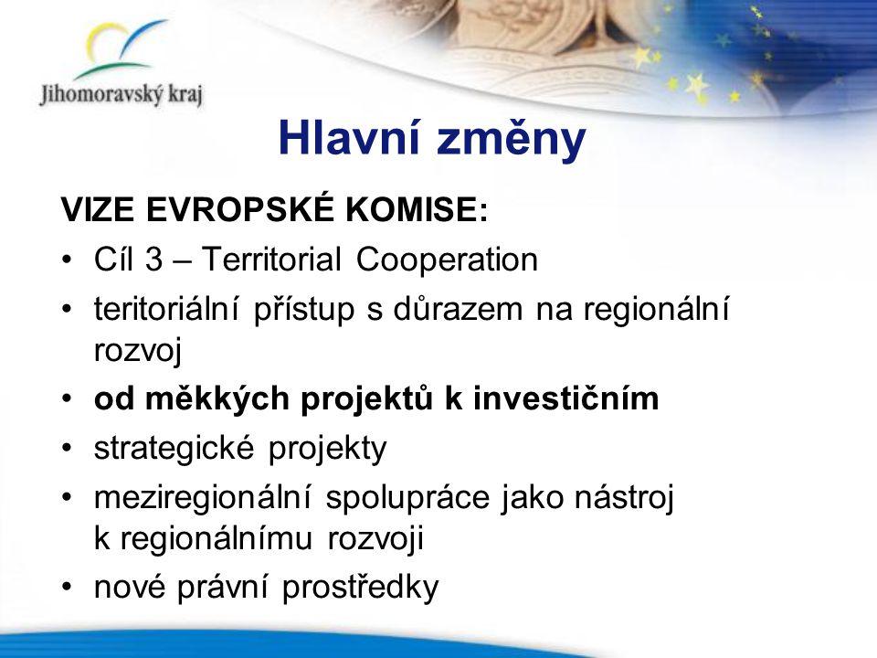 Hlavní změny VIZE EVROPSKÉ KOMISE: Cíl 3 – Territorial Cooperation teritoriální přístup s důrazem na regionální rozvoj od měkkých projektů k investičním strategické projekty meziregionální spolupráce jako nástroj k regionálnímu rozvoji nové právní prostředky