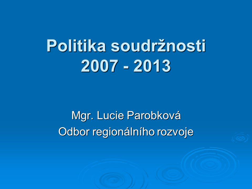Politika soudržnosti 2007 - 2013 Mgr. Lucie Parobková Odbor regionálního rozvoje