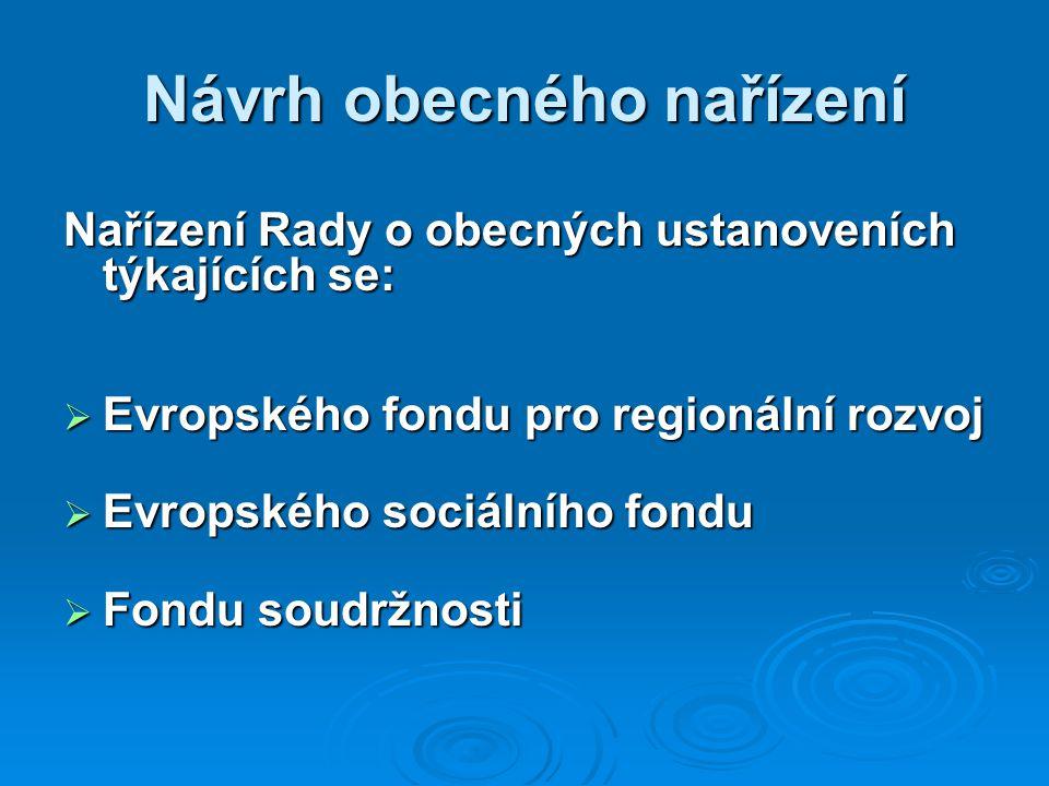 Návrh obecného nařízení Nařízení Rady o obecných ustanoveních týkajících se:  Evropského fondu pro regionální rozvoj  Evropského sociálního fondu  Fondu soudržnosti