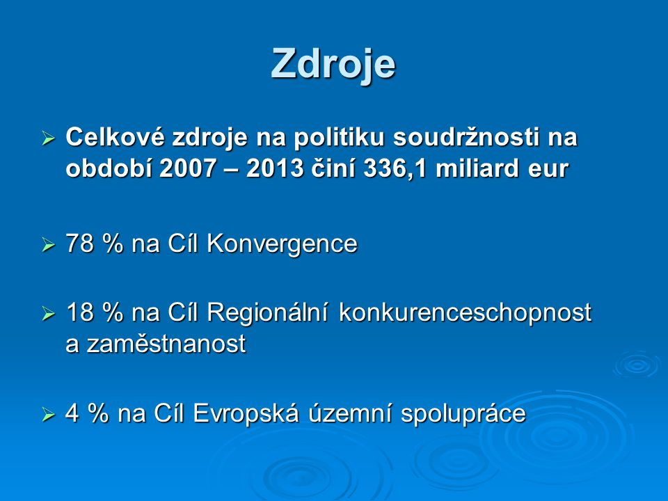 Zdroje  Celkové zdroje na politiku soudržnosti na období 2007 – 2013 činí 336,1 miliard eur  78 % na Cíl Konvergence  18 % na Cíl Regionální konkurenceschopnost a zaměstnanost  4 % na Cíl Evropská územní spolupráce