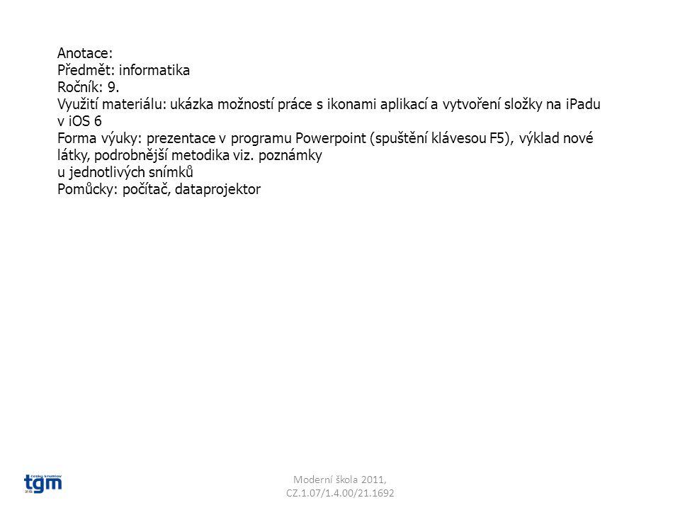 Anotace: Předmět: informatika Ročník: 9. Využití materiálu: ukázka možností práce s ikonami aplikací a vytvoření složky na iPadu v iOS 6 Forma výuky: