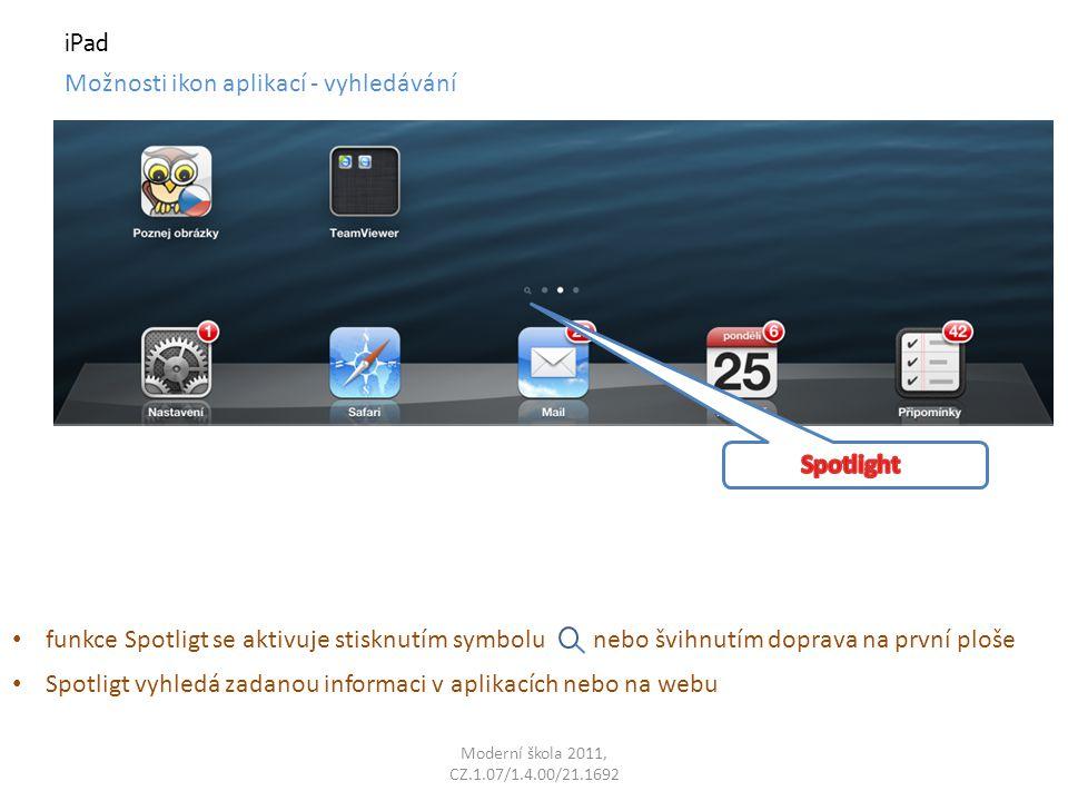 Moderní škola 2011, CZ.1.07/1.4.00/21.1692 iPad Možnosti ikon aplikací - vyhledávání funkce Spotligt se aktivuje stisknutím symbolu nebo švihnutím doprava na první ploše Spotligt vyhledá zadanou informaci v aplikacích nebo na webu