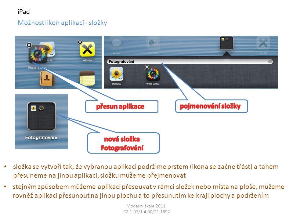 Moderní škola 2011, CZ.1.07/1.4.00/21.1692 iPad Možnosti ikon aplikací - složky složka se vytvoří tak, že vybranou aplikaci podržíme prstem (ikona se začne třást) a tahem přesuneme na jinou aplikaci, složku můžeme přejmenovat stejným způsobem můžeme aplikaci přesouvat v rámci složek nebo místa na ploše, můžeme rovněž aplikaci přesunout na jinou plochu a to přesunutím ke kraji plochy a podržením