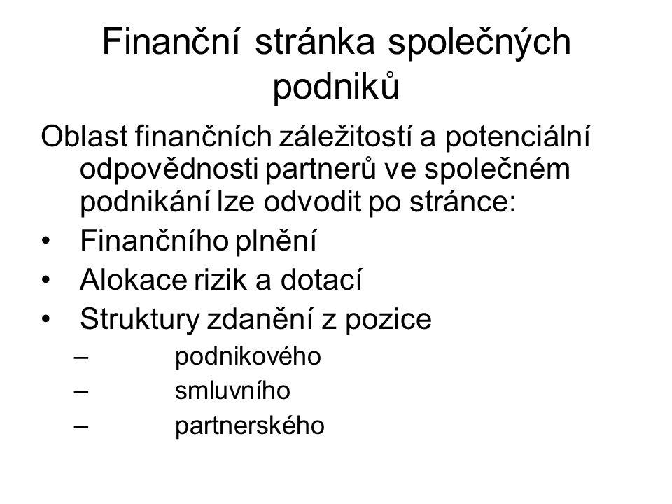 Finanční stránka společných podniků Oblast finančních záležitostí a potenciální odpovědnosti partnerů ve společném podnikání lze odvodit po stránce: Finančního plnění Alokace rizik a dotací Struktury zdanění z pozice –podnikového –smluvního –partnerského