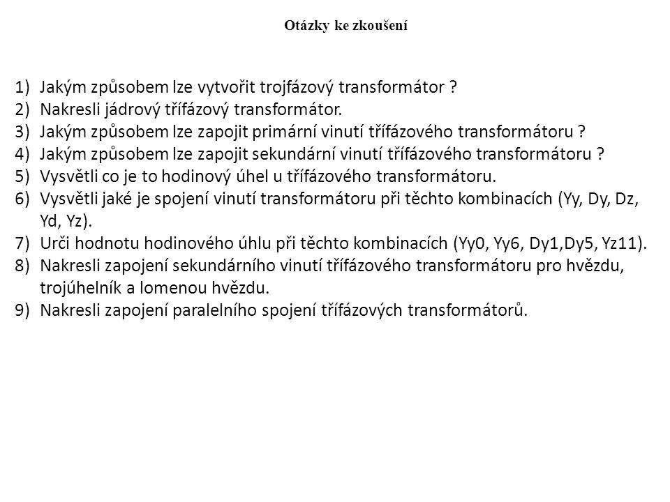 Otázky ke zkoušení 1)Jakým způsobem lze vytvořit trojfázový transformátor ? 2)Nakresli jádrový třífázový transformátor. 3)Jakým způsobem lze zapojit p