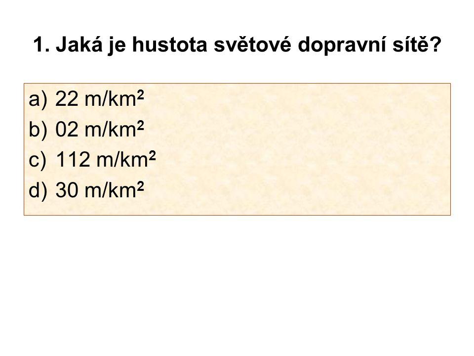 1. Jaká je hustota světové dopravní sítě? a)22 m/km 2 b)02 m/km 2 c)112 m/km 2 d)30 m/km 2