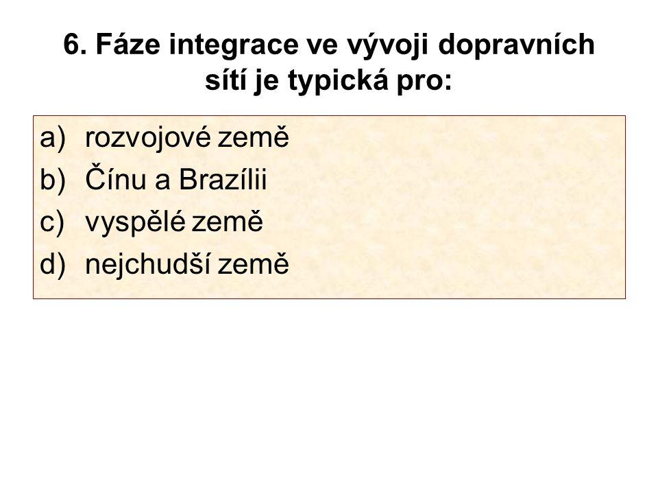 6. Fáze integrace ve vývoji dopravních sítí je typická pro: a) rozvojové země b) Čínu a Brazílii c) vyspělé země d) nejchudší země