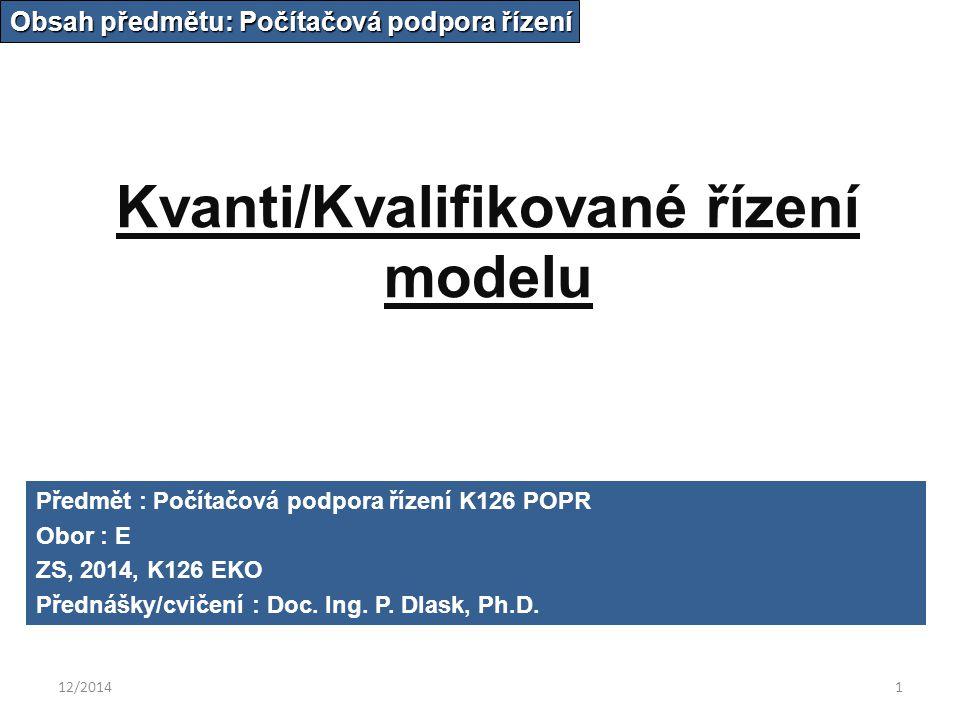 12/20141 Kvanti/Kvalifikované řízení modelu Obsah předmětu: Počítačová podpora řízení Předmět : Počítačová podpora řízení K126 POPR Obor : E ZS, 2014, K126 EKO Přednášky/cvičení : Doc.